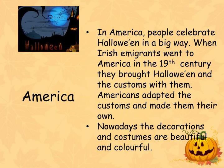 In America, people celebrate Hallowe'en in a big way. When Irish emigrants went to America in the 19