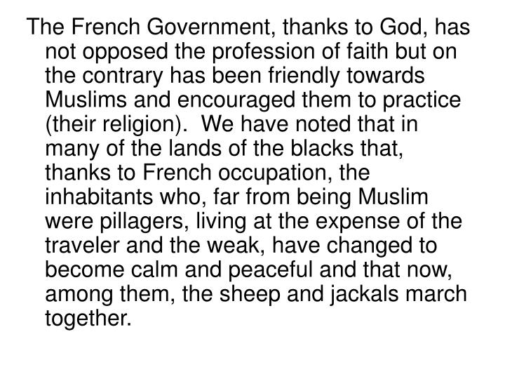 The French Government, thanks to God, has not opposed the profession of faith but on the contrary has been friendly towards Muslims and encouraged them to practice (their religion).  We have noted that in many of the lands of the blacks that, thanks to French occupation, the inhabitants who, far from being Muslim were pillagers, living at the expense of the traveler and the weak, have changed to become calm and peaceful and that now, among them, the sheep and jackals march together.