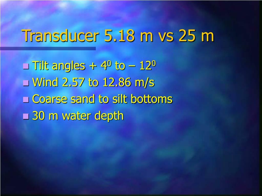 Transducer 5.18 m vs 25 m