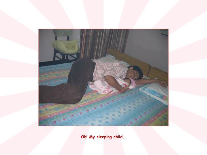 Oh! My sleeping child..