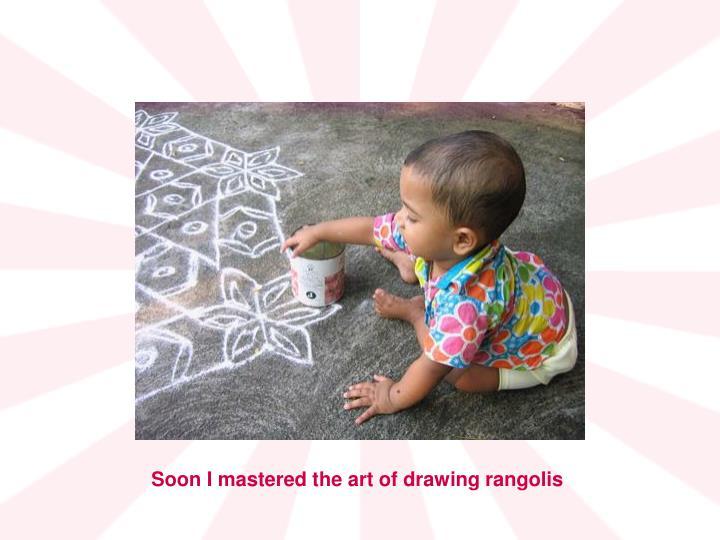 Soon I mastered the art of drawing rangolis