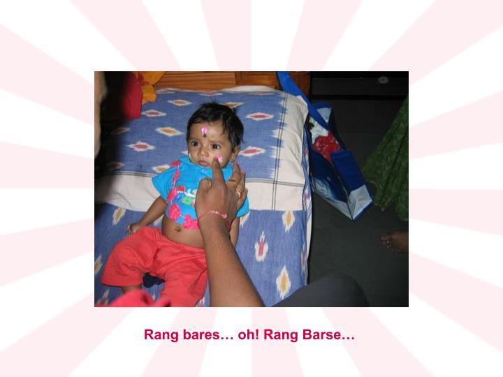 Rang bares… oh! Rang Barse…
