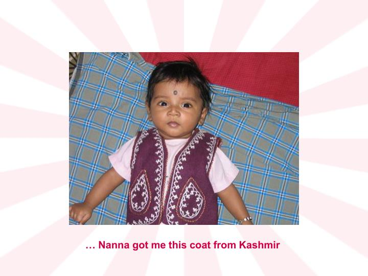 … Nanna got me this coat from Kashmir