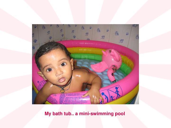 My bath tub.. a mini-swimming pool