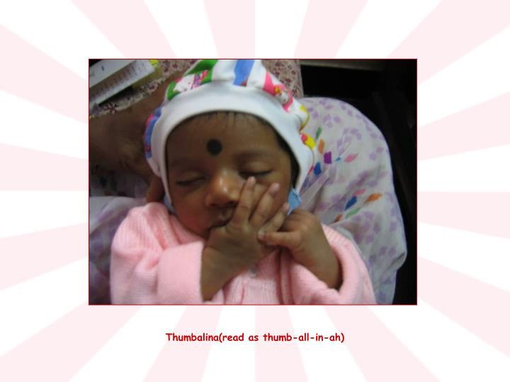 Thumbalina(read as thumb-all-in-ah)