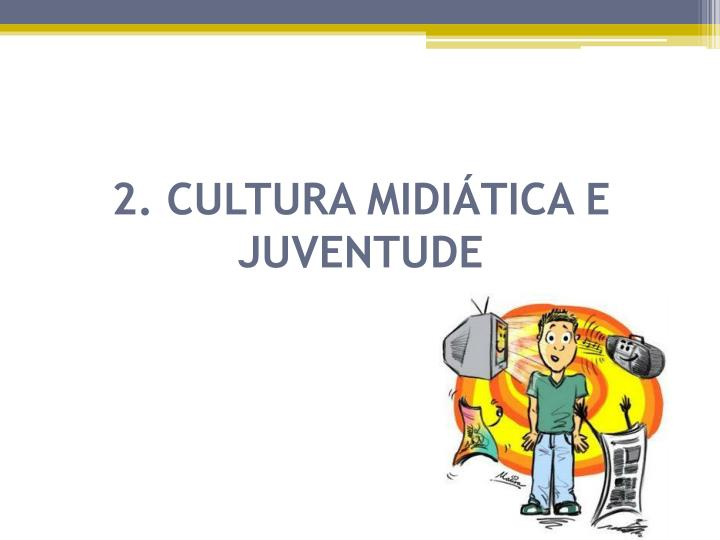 2. CULTURA MIDIÁTICA E JUVENTUDE