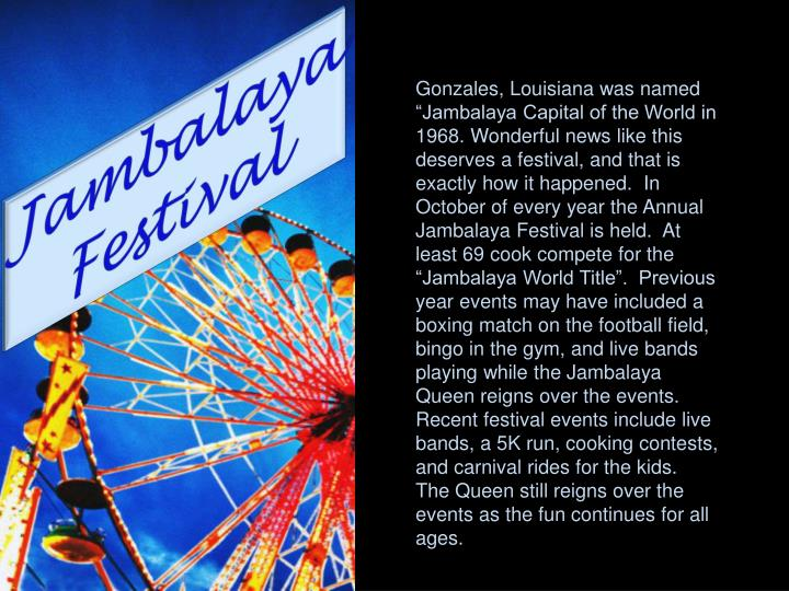 "Gonzales, Louisiana was named ""Jambalaya Capital of the World in 1968. Wonderful news like this deserves a festival, and that is exactly how it happened.  In October of every year the Annual Jambalaya Festival is held.  At least 69 cook compete for the ""Jambalaya World Title"".  Previous year events may have included a boxing match on the football field, bingo in the gym, and live bands playing while the Jambalaya Queen reigns over the events. Recent festival events include live bands, a 5K run, cooking contests, and carnival rides for the kids.  The Queen still reigns over the events as the fun continues for all ages."