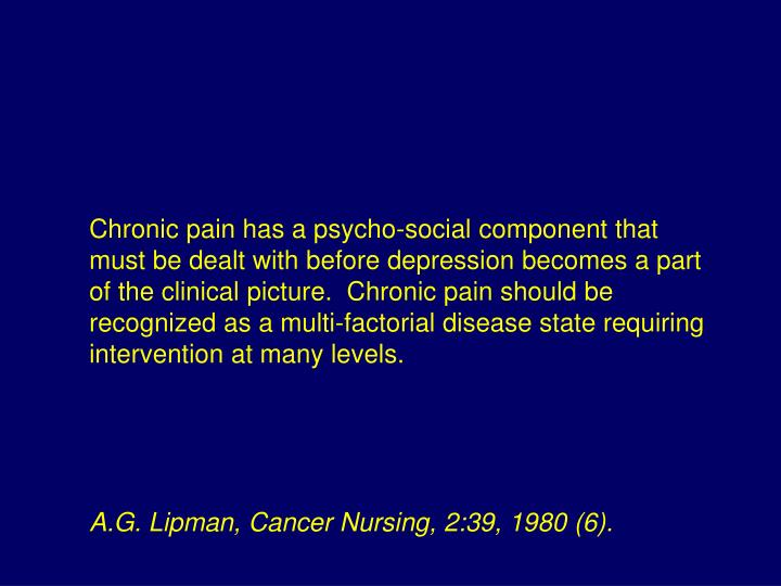 Chronic pain has a psycho-social component that must be dealt with before depression becomes a part of the clinical picture.  Chronic pain should be recognized as a multi-factorial disease state requiring intervention at many levels.