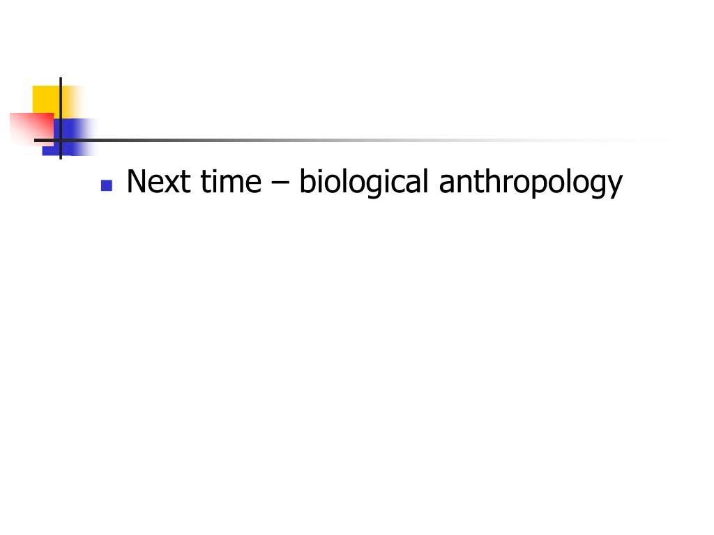 Next time – biological anthropology