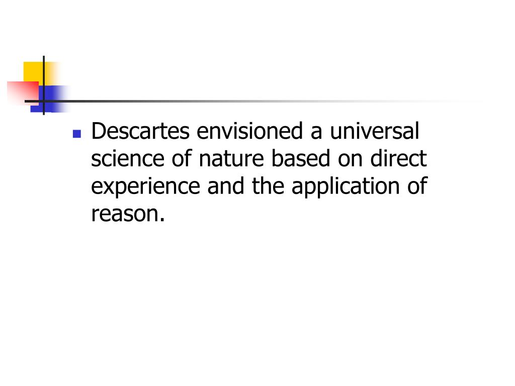 Descartes envisioned a universal science of nature based on direct experience and the application of reason.