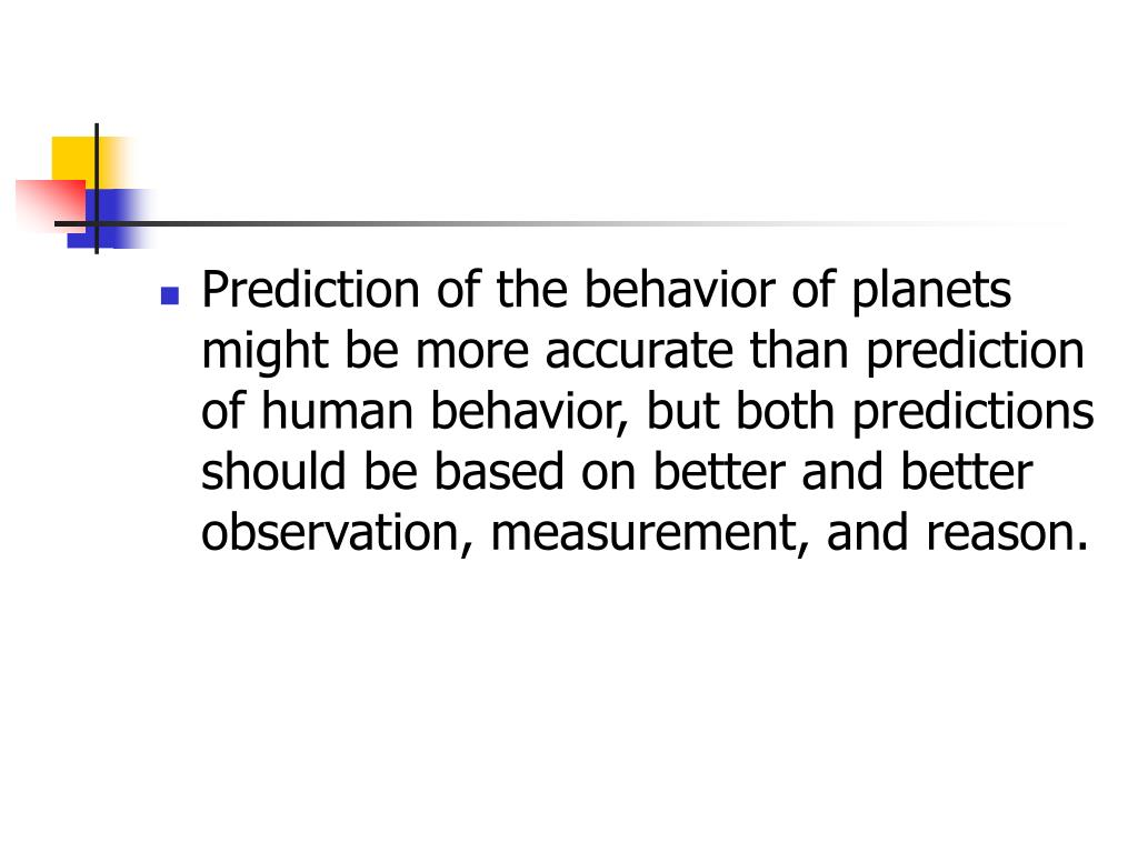 Prediction of the behavior of planets might be more accurate than prediction of human behavior, but both predictions should be based on better and better observation, measurement, and reason.
