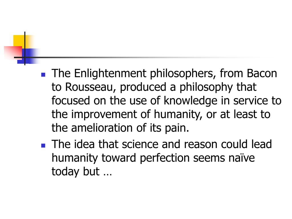 The Enlightenment philosophers, from Bacon to Rousseau, produced a philosophy that focused on the use of knowledge in service to the improvement of humanity, or at least to the amelioration of its pain.