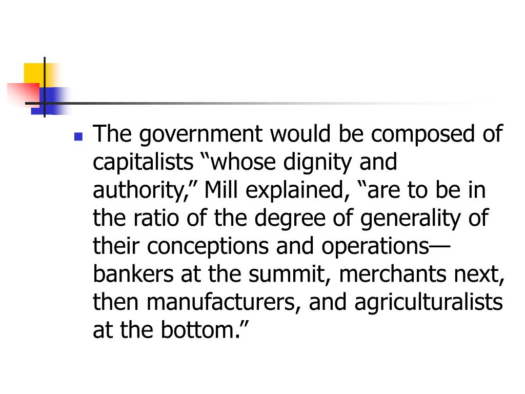"The government would be composed of capitalists ""whose dignity and authority,"" Mill explained, ""are to be in the ratio of the degree of generality of their conceptions and operations—bankers at the summit, merchants next, then manufacturers, and agriculturalists at the bottom."""