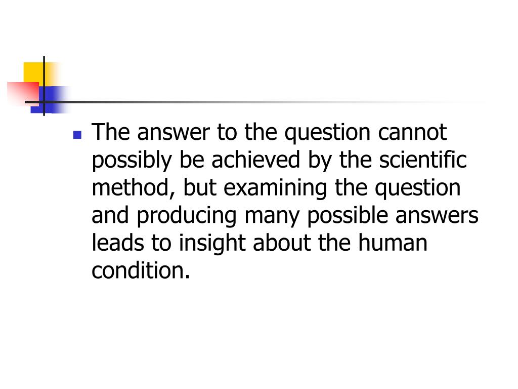 The answer to the question cannot possibly be achieved by the scientific method, but examining the question and producing many possible answers leads to insight about the human condition.