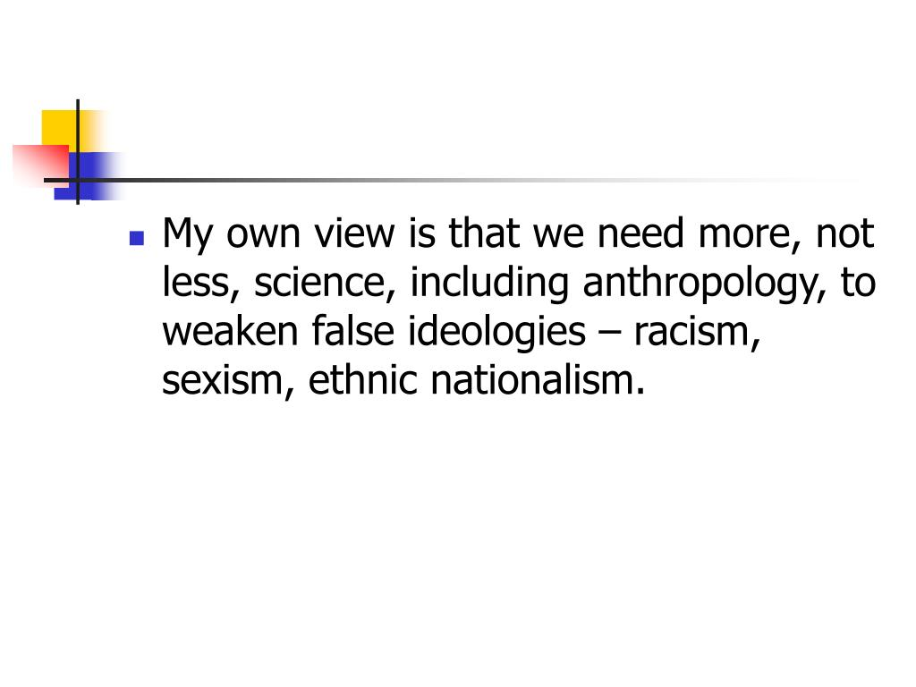 My own view is that we need more, not less, science, including anthropology, to weaken false ideologies – racism, sexism, ethnic nationalism.