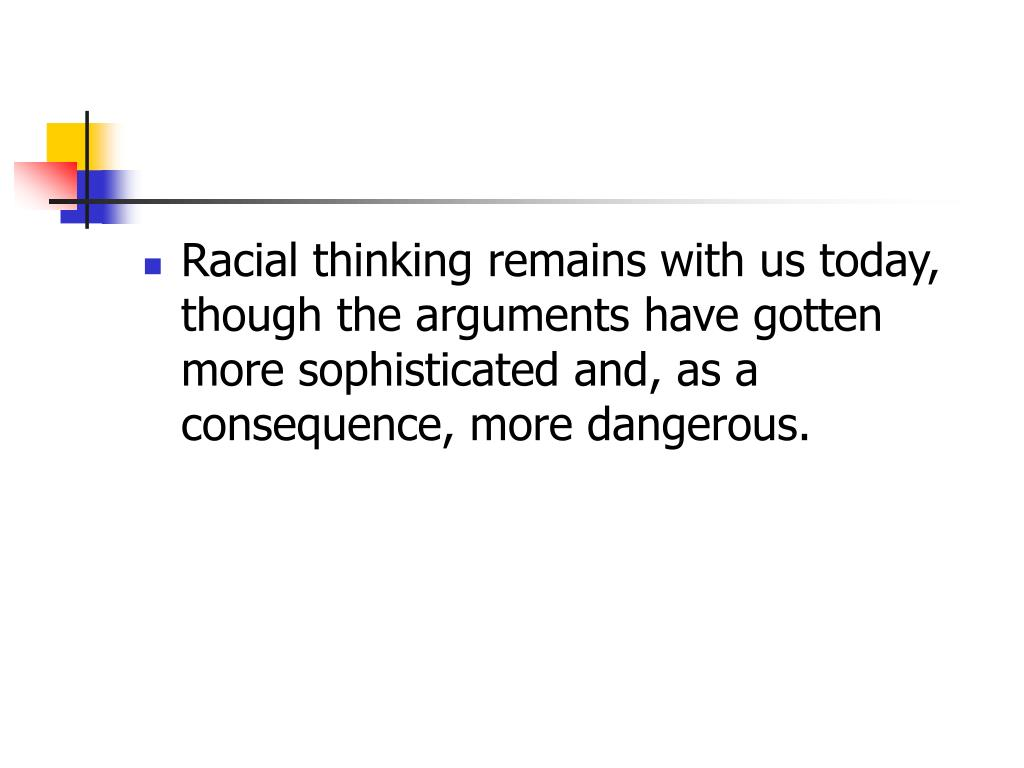 Racial thinking remains with us today, though the arguments have gotten more sophisticated and, as a consequence, more dangerous.