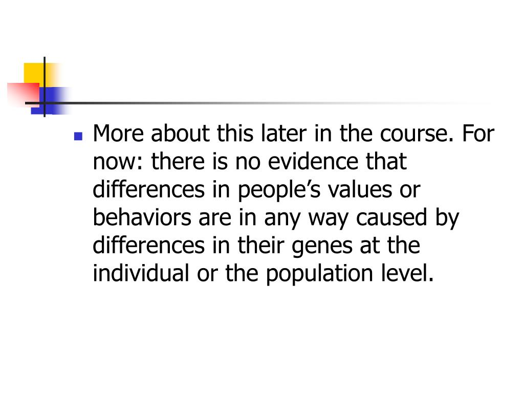More about this later in the course. For now: there is no evidence that differences in people's values or behaviors are in any way caused by differences in their genes at the individual or the population level.