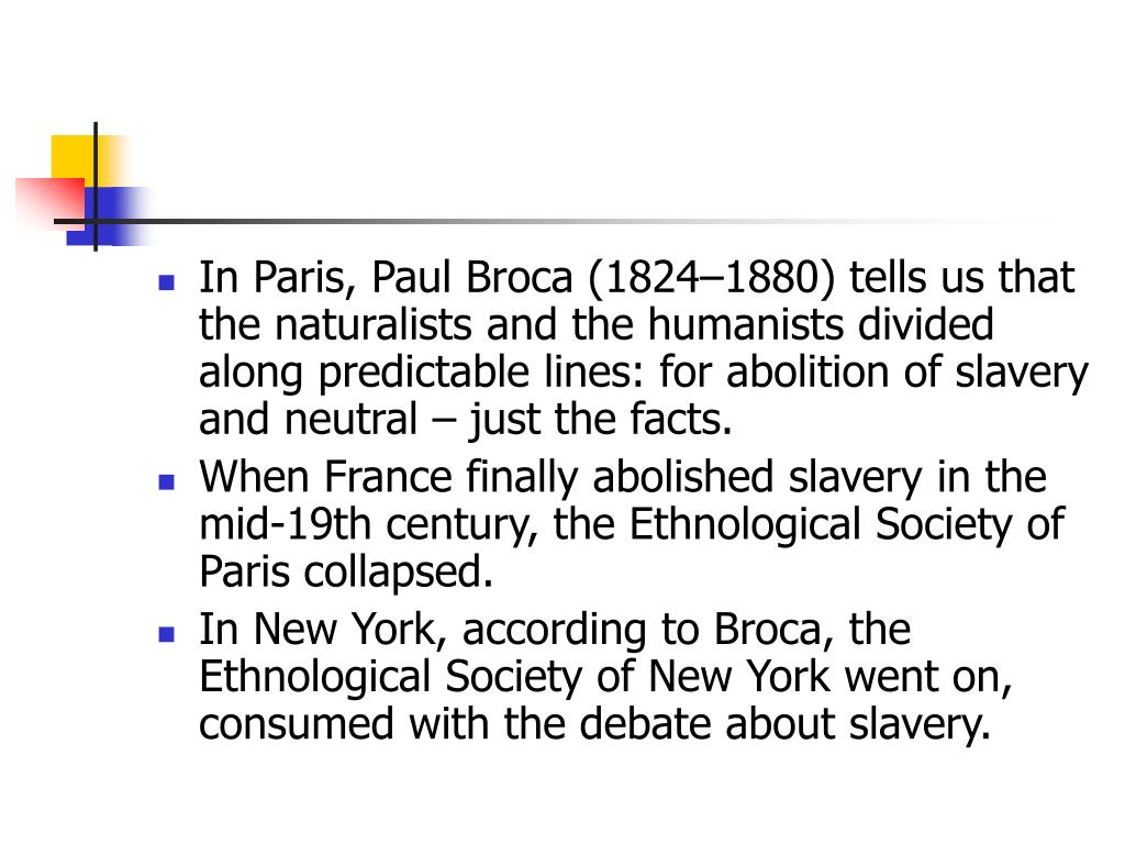 In Paris, Paul Broca (1824–1880) tells us that the naturalists and the humanists divided along predictable lines: for abolition of slavery and neutral – just the facts.