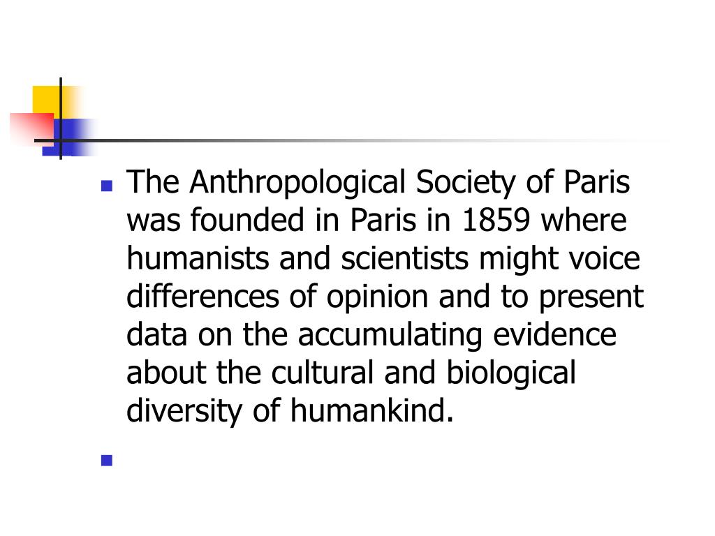 The Anthropological Society of Paris was founded in Paris in 1859 where humanists and scientists might voice differences of opinion and to present data on the accumulating evidence about the cultural and biological diversity of humankind.
