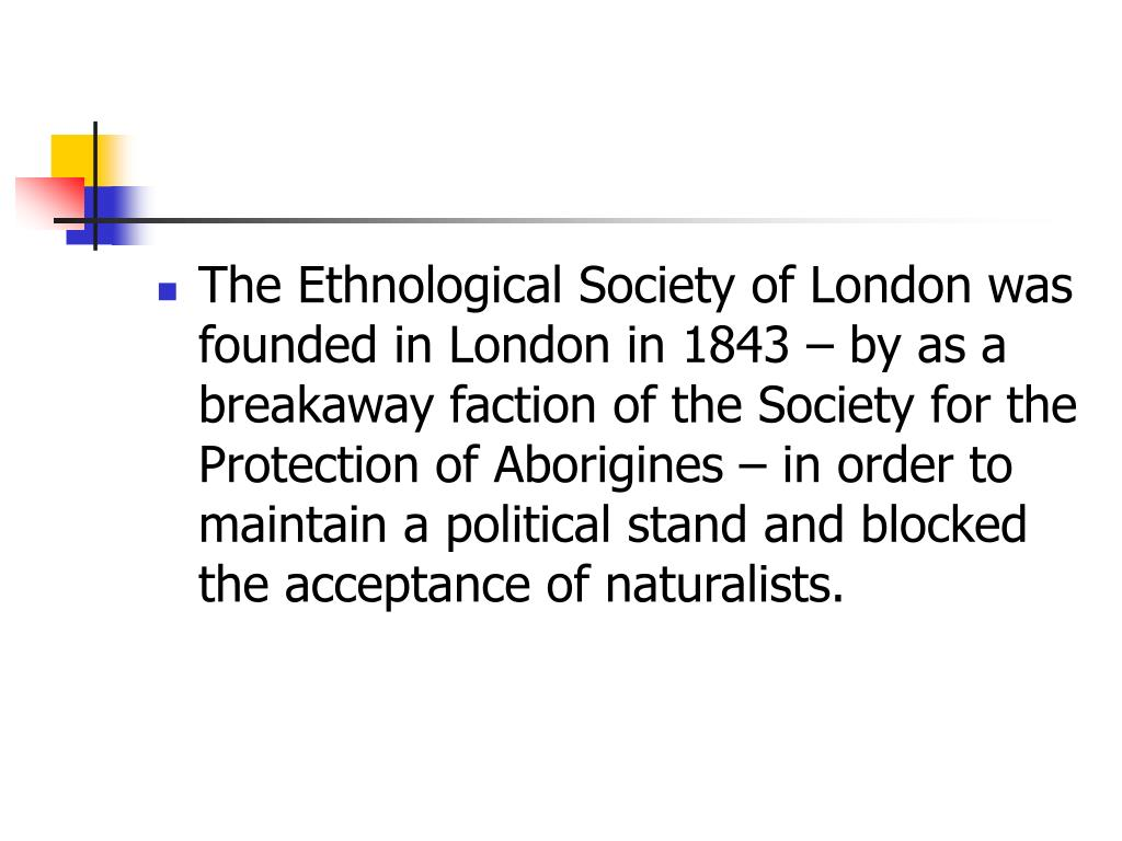 The Ethnological Society of London was founded in London in 1843 – by as a breakaway faction of the Society for the Protection of Aborigines – in order to maintain a political stand and blocked the acceptance of naturalists.
