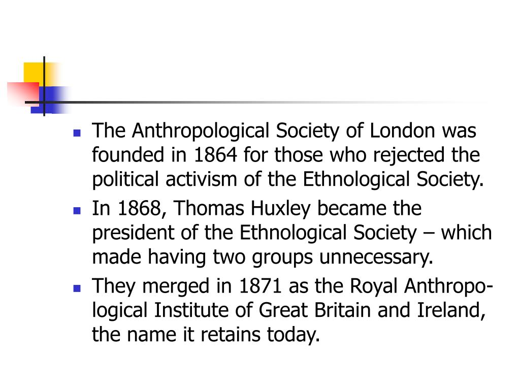 The Anthropological Society of London was founded in 1864 for those who rejected the political activism of the Ethnological Society.