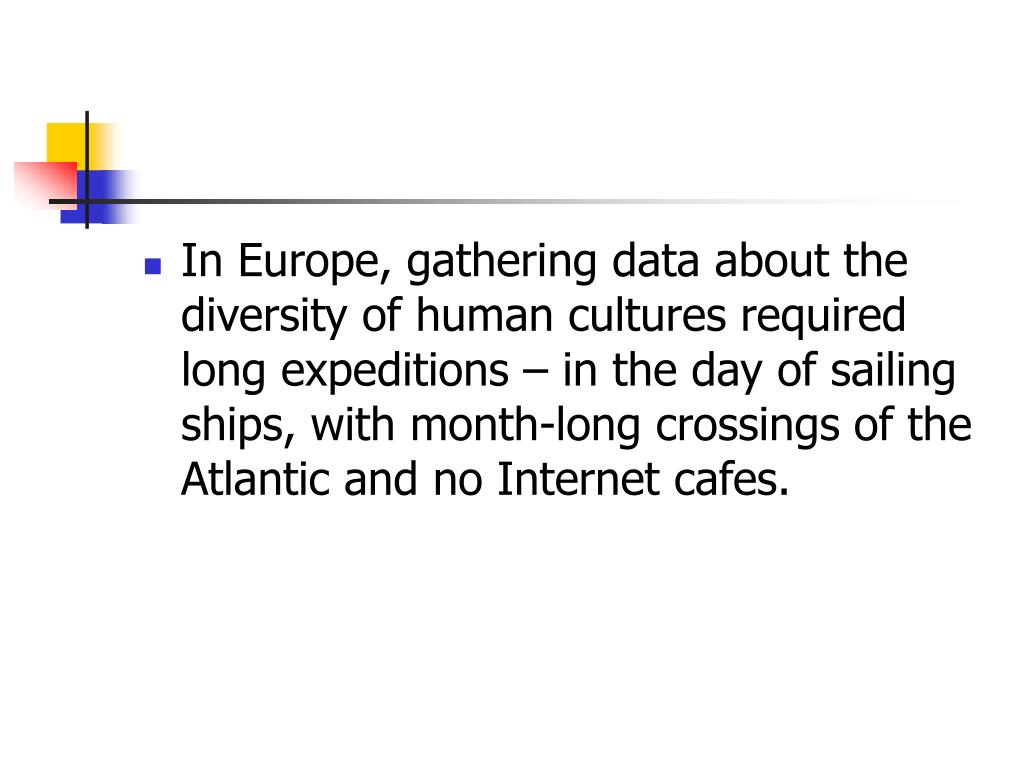 In Europe, gathering data about the diversity of human cultures required long expeditions – in the day of sailing ships, with month-long crossings of the Atlantic and no Internet cafes.