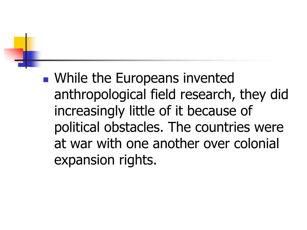 While the Europeans invented anthropological field research, they did increasingly little of it because of political obstacles. The countries were at war with one another over colonial expansion rights.