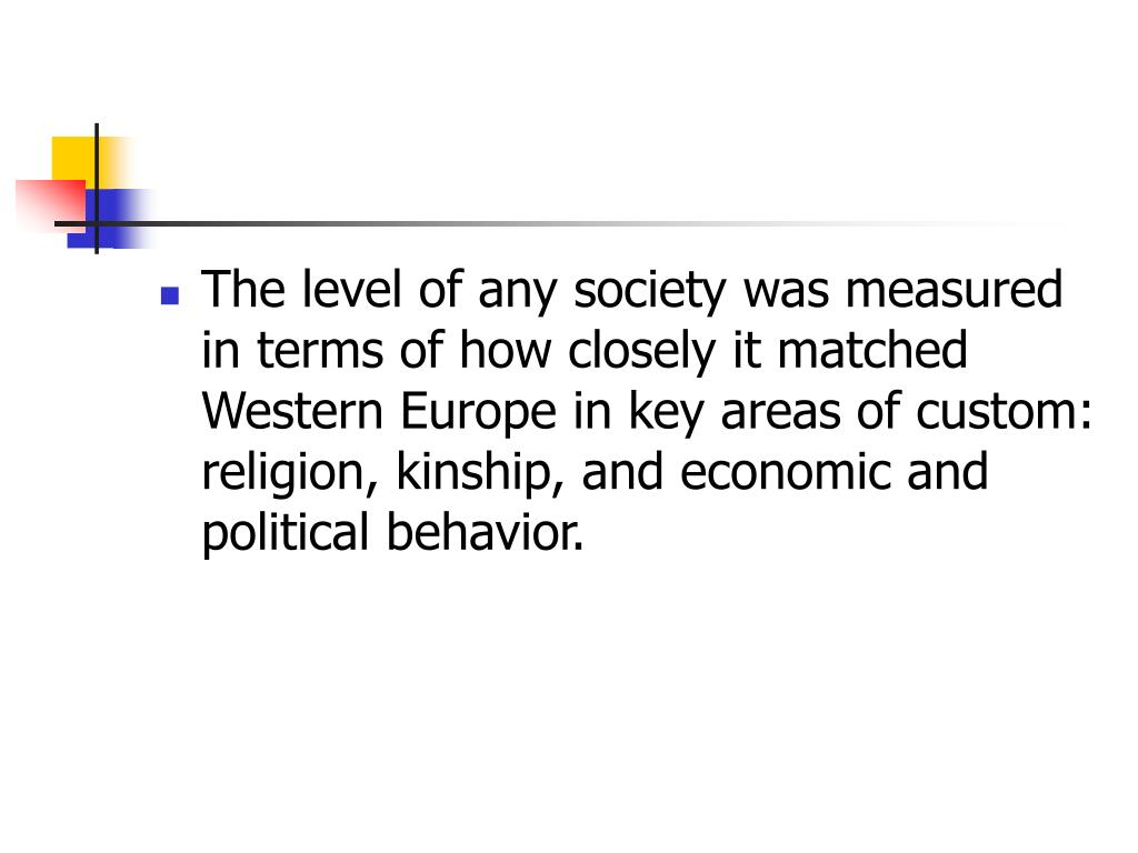 The level of any society was measured in terms of how closely it matched Western Europe in key areas of custom: religion, kinship, and economic and political behavior.