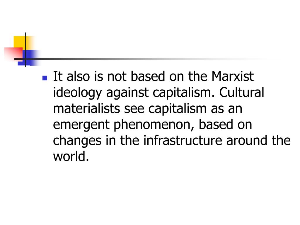 It also is not based on the Marxist ideology against capitalism. Cultural materialists see capitalism as an emergent phenomenon, based on changes in the infrastructure around the world.