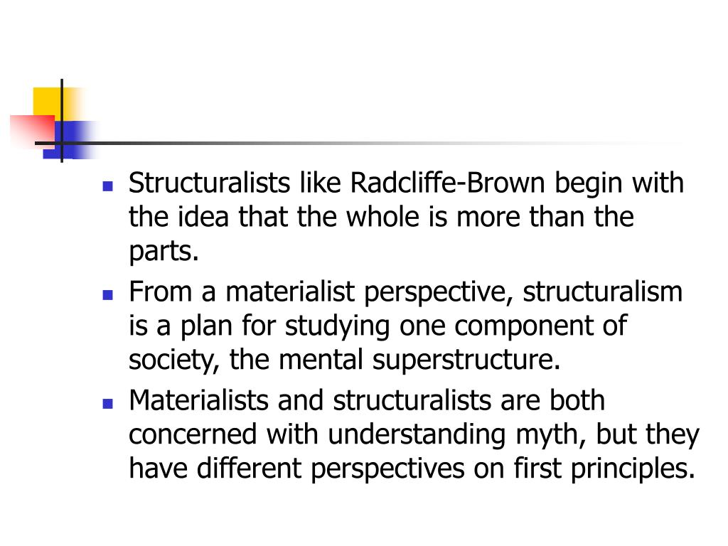 Structuralists like Radcliffe-Brown begin with the idea that the whole is more than the parts.