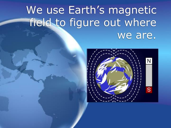 We use Earth's magnetic field to figure out where we are.