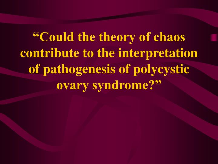 """""""Could the theory of chaos contribute to the interpretation of pathogenesis of polycystic ovary syndrome?"""""""