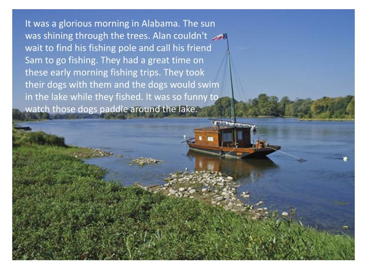 It was a glorious morning in Alabama. The sun was shining through the trees. Alan couldn't wait to find his fishing pole and call his friend Sam to go fishing. They had a great time on these early morning fishing trips. They took their dogs with them and the dogs would swim in the lake while they fished. It was so funny to watch those dogs paddle around the lake.