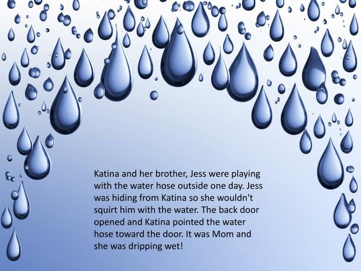 Katina and her brother, Jess were playing with the water hose outside one day. Jess was hiding from Katina so she wouldn't squirt him with the water. The back door opened and Katina pointed the water hose toward the door. It was Mom and she was dripping wet!