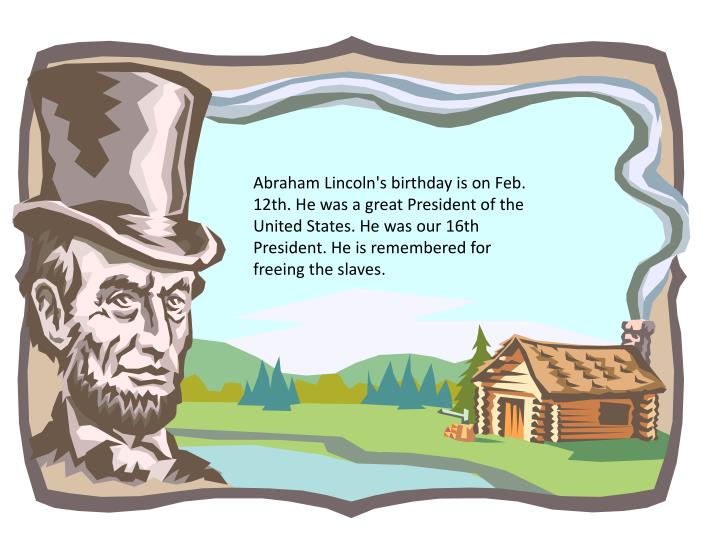 Abraham Lincoln's birthday is on Feb. 12th. He was a great President of the United States. He was our 16th President. He is remembered for freeing the slaves.