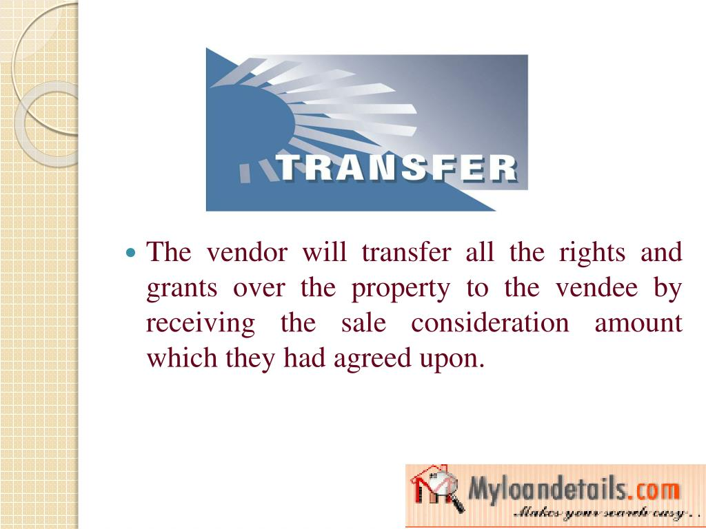 The vendor will transfer all the rights and grants over the property to the vendee by receiving the sale consideration amount which they had agreed upon.