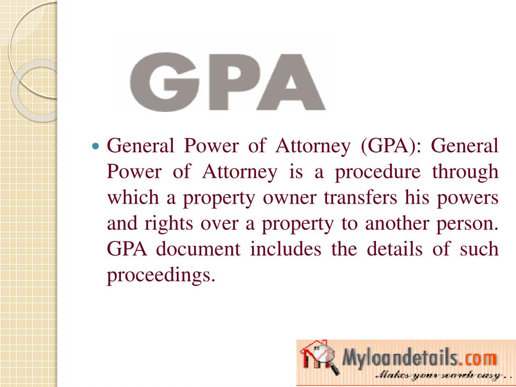 General Power of Attorney (GPA): General Power of Attorney is a procedure through which a property owner transfers his powers and rights over a property to another person. GPA document includes the details of such proceedings.