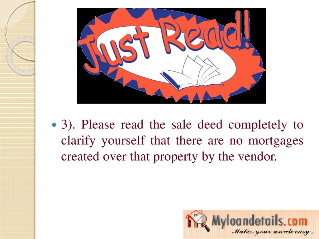 3). Please read the sale deed completely to clarify yourself that there are no mortgages created over that property by the vendor.