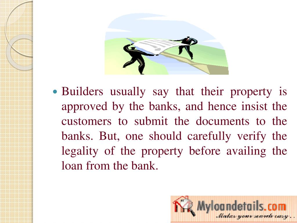 Builders usually say that their property is approved by the banks, and hence insist the customers to submit the documents to the banks. But, one should carefully verify the legality of the property before availing the loan from the bank.
