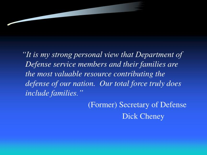 """It is my strong personal view that Department of Defense service members and their families are the most valuable resource contributing the defense of our nation.  Our total force truly does include families."""