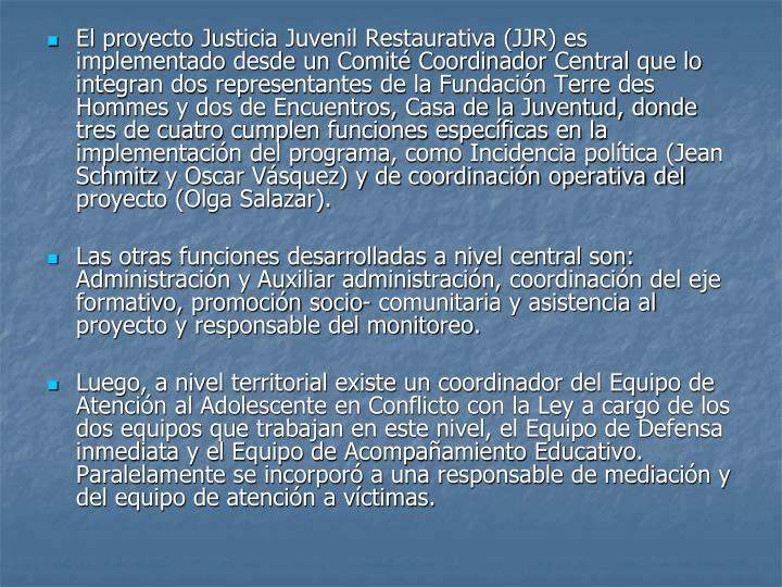 El proyecto Justicia Juvenil Restaurativa (JJR) es implementado desde un Comité Coordinador Central que lo integran dos representantes de la Fundación Terre des
