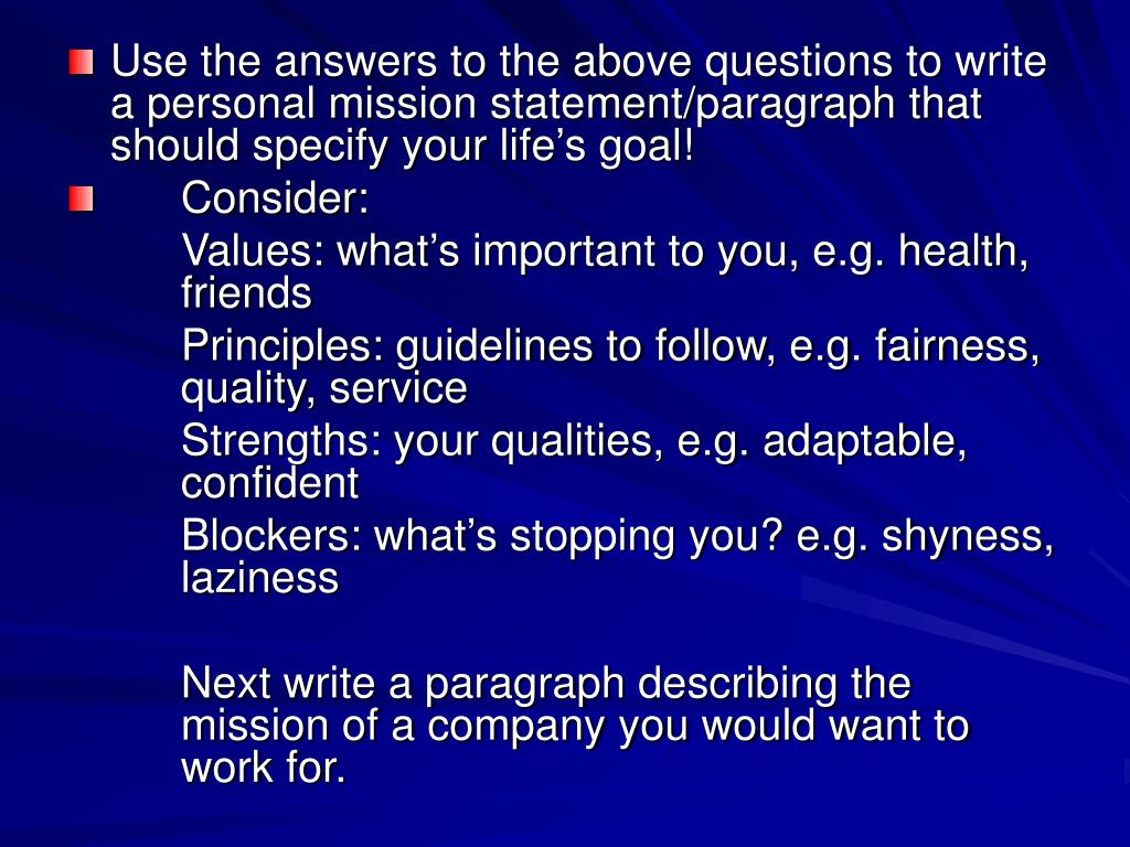 Use the answers to the above questions to write a personal mission statement/paragraph that should specify your life's goal!