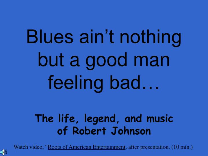 Blues ain t nothing but a good man feeling bad