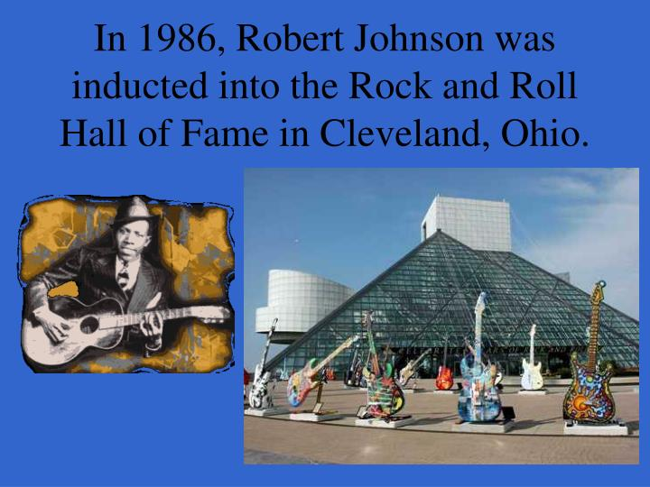 In 1986, Robert Johnson was inducted into the Rock and Roll Hall of Fame in Cleveland, Ohio.