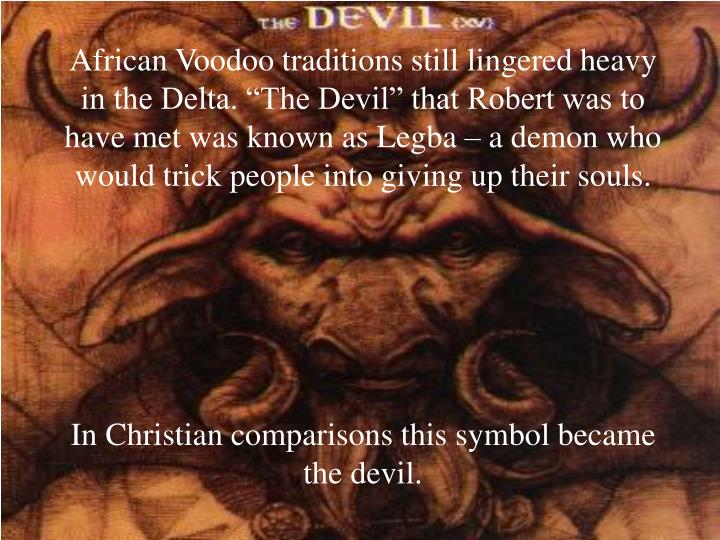 "African Voodoo traditions still lingered heavy in the Delta. ""The Devil"" that Robert was to have met was known as Legba – a demon who would trick people into giving up their souls."