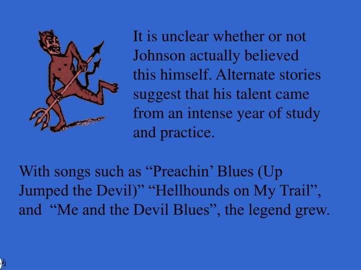 It is unclear whether or not Johnson actually believed this himself. Alternate stories suggest that his talent came from an intense year of study and practice.