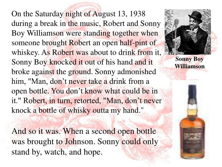 "On the Saturday night of August 13, 1938 during a break in the music, Robert and Sonny Boy Williamson were standing together when someone brought Robert an open half-pint of whiskey. As Robert was about to drink from it, Sonny Boy knocked it out of his hand and it broke against the ground. Sonny admonished him, ""Man, don't never take a drink from a open bottle. You don't know what could be in it."" Robert, in turn, retorted, ""Man, don't never knock a bottle of whisky outta my hand."""