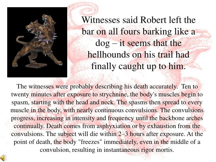 Witnesses said Robert left the bar on all fours barking like a dog – it seems that the hellhounds on his trail had finally caught up to him.