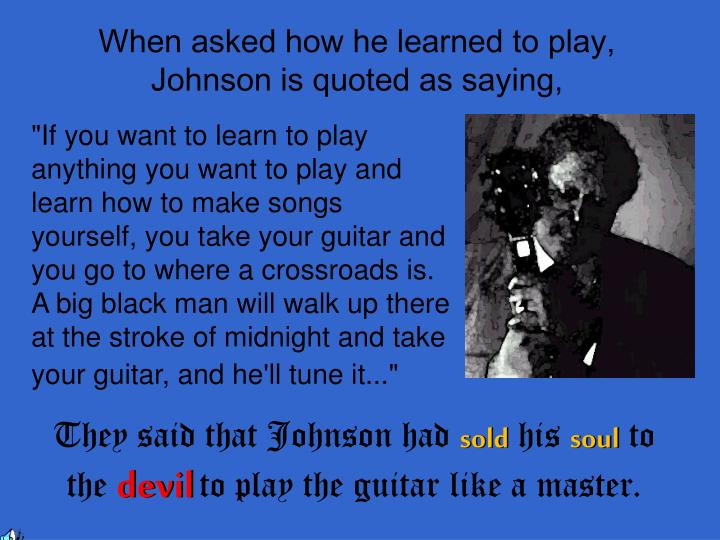 When asked how he learned to play, Johnson is quoted as saying,