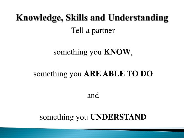 Knowledge, Skills and Understanding
